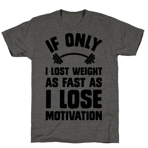 If Only I Lost Weight As Fast As I Lose Motivation Mens T-Shirt