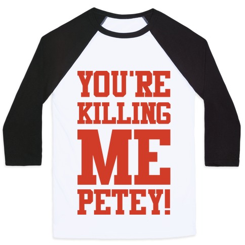 You're Killing Me Petey Baseball Tee