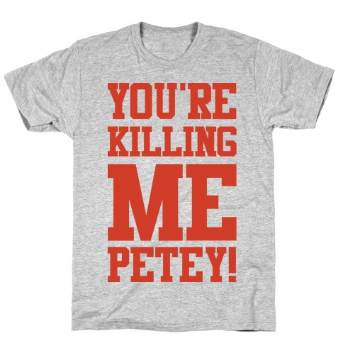 You're Killing Me Petey T-Shirt
