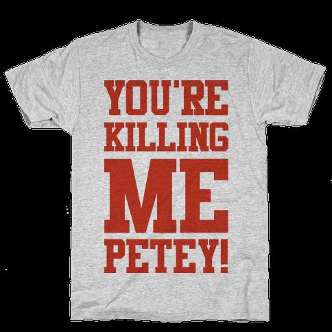 You're Killing Me Petey Mens T-Shirt