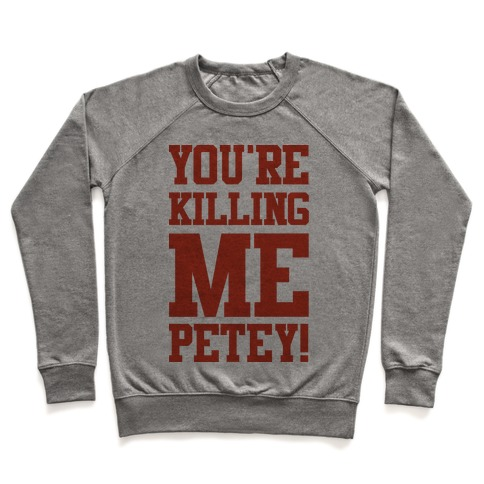 You're Killing Me Petey Pullover