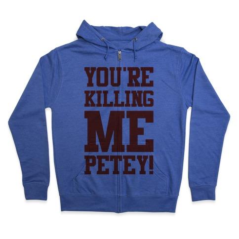 You're Killing Me Petey Zip Hoodie