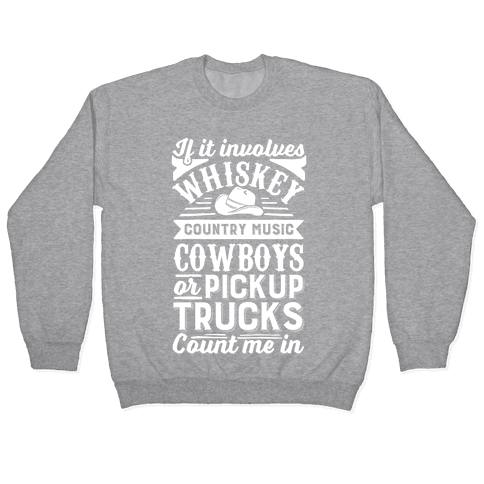 If It Involves Whiskey, Country Music, Cowboys or Pickup Trucks, Count Me In Pullover