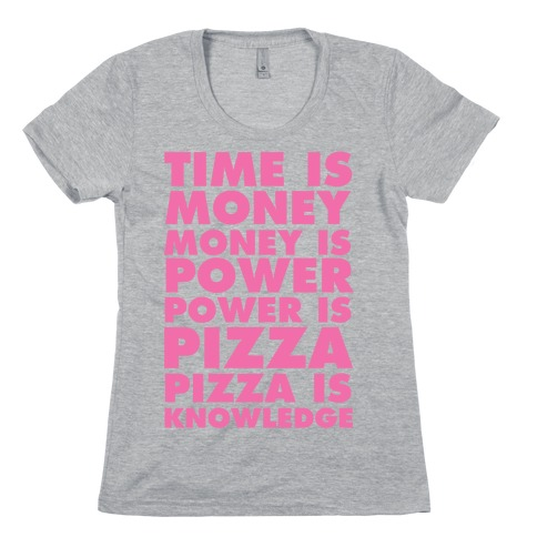 Time Is Money, Money Is Power, Power Is Pizza, Pizza is Knowledge Womens T-Shirt