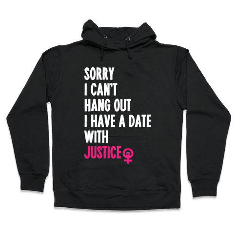 Sorry I Can't, I Have A Date With Justice Hooded Sweatshirt
