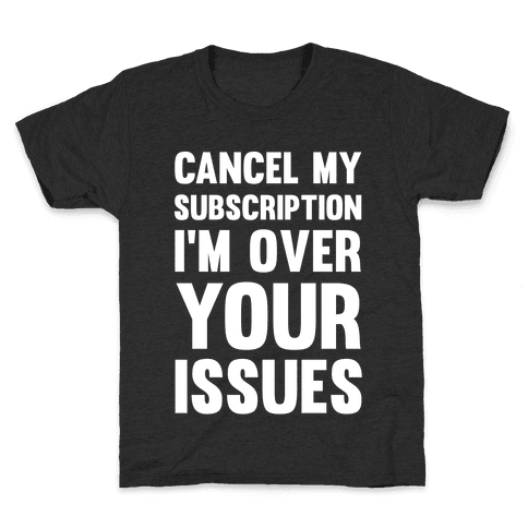 Cancel My Subscription I'm Over Your Issues Kids T-Shirt