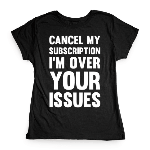Cancel My Subscription I'm Over Your Issues Womens T-Shirt