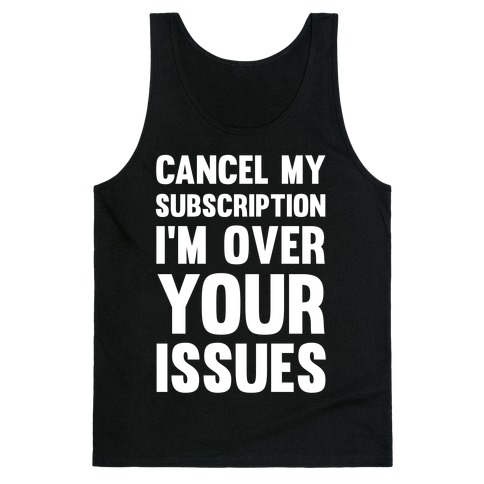 Cancel My Subscription I'm Over Your Issues Tank Top