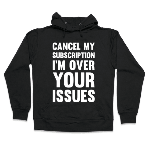 Cancel My Subscription I'm Over Your Issues Hooded Sweatshirt