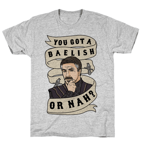 You Got A Baelish or Nah? Mens T-Shirt