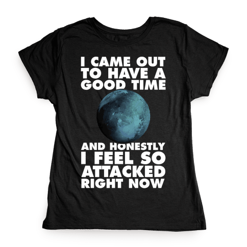 I Came Out To Have A Good Time And Honestly I Feel So Attacked Right Now -pluto Womens T-Shirt