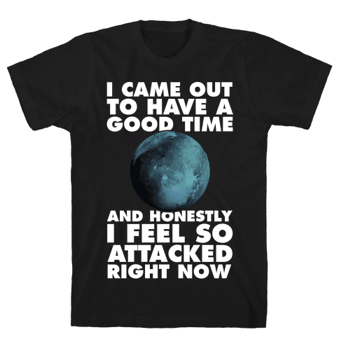 I Came Out To Have A Good Time And Honestly I Feel So Attacked Right Now -pluto Mens T-Shirt