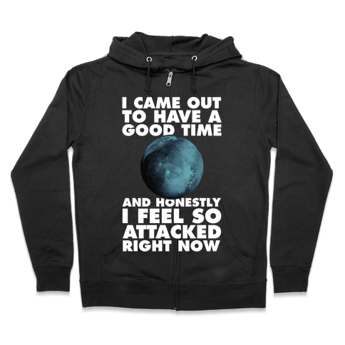 I Came Out To Have A Good Time And Honestly I Feel So Attacked Right Now -pluto Zip Hoodie