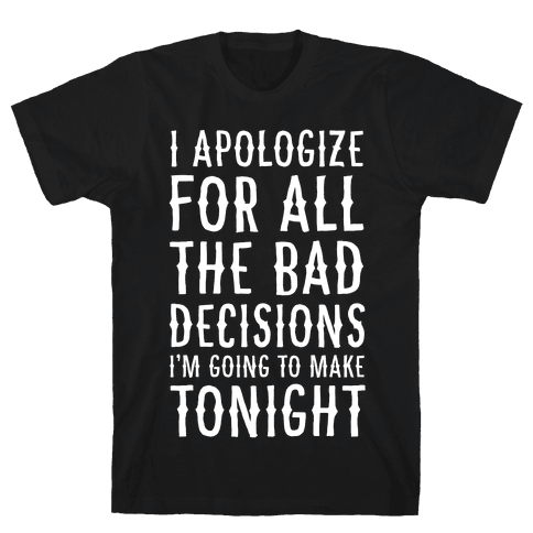 I Apologize For All The Bad Decisions I am Going to Make Tonight Mens T-Shirt