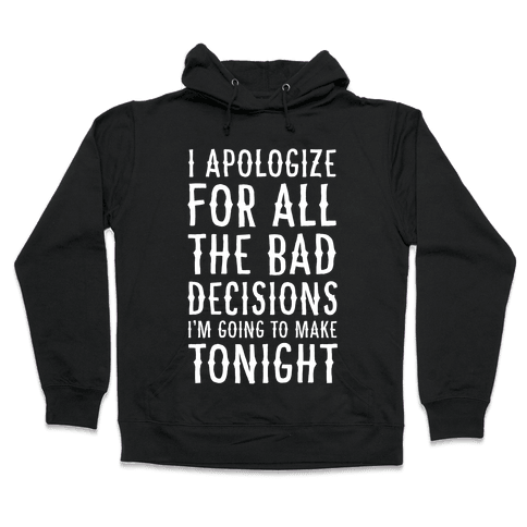 I Apologize For All The Bad Decisions I am Going to Make Tonight Hooded Sweatshirt