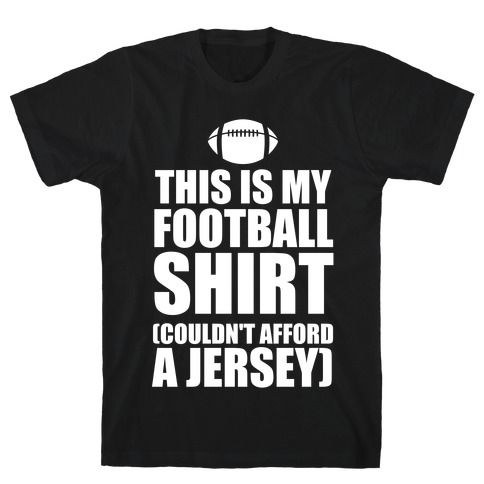 This Is My Football Shirt (Couldn't Afford A Jersey) (White Ink) T-Shirt