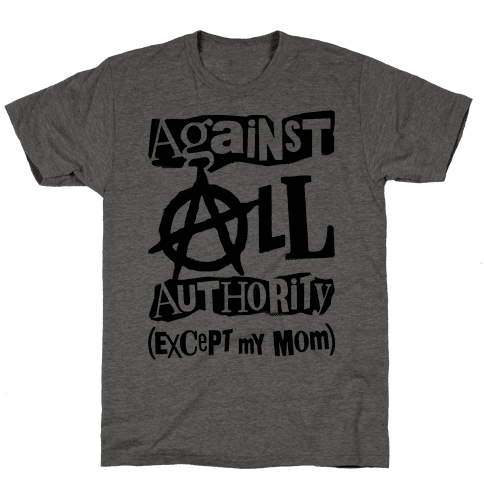 Against All Authority Except My Mom Mens T-Shirt