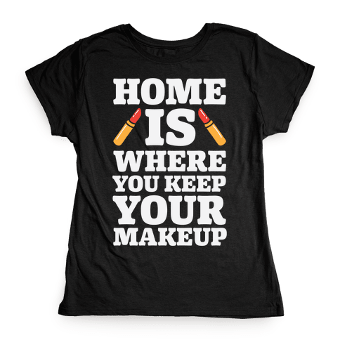 Home Is Where You Keep Your Makeup Womens T-Shirt