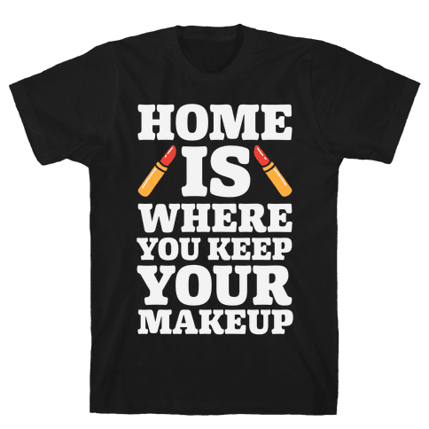 Home Is Where You Keep Your Makeup Mens T-Shirt