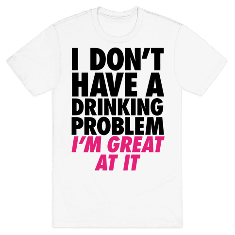 I Don't Have A Drinking Problem Mens T-Shirt