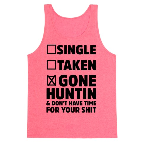 Single? Taken? Gone Huntin and I Don't Have Time For Your Shit Tank Top