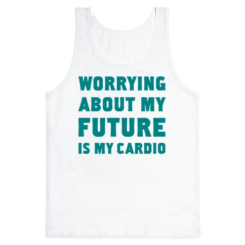 Worrying About My Future Is My Cardio Tank Top