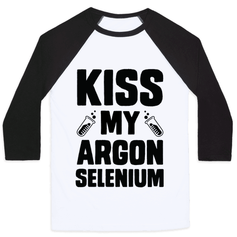 Kiss My Argon Selenium Baseball Tee