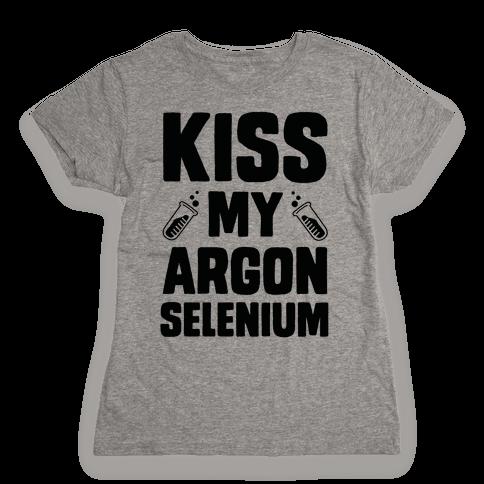 Kiss My Argon Selenium Womens T-Shirt