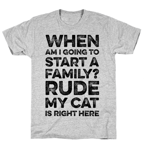 When Am I Going To I Start A Family? Rude My Cat Is Right Here Mens T-Shirt