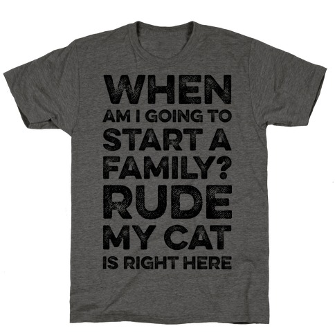 When Am I Going To I Start A Family? Rude My Cat Is Right Here T-Shirt