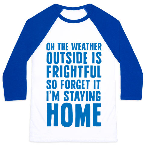 Oh The Weather Outside Is Frightful So Forget It I'm Staying Home Baseball Tee