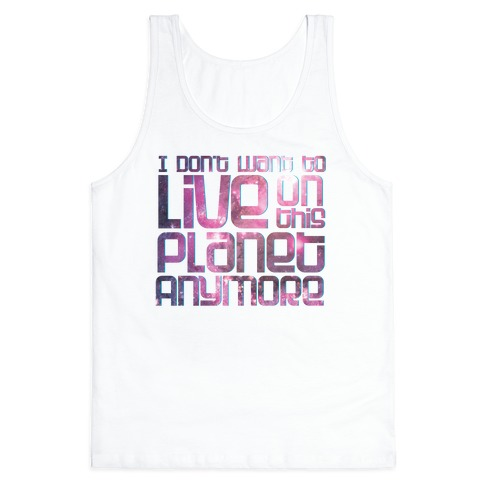 I Don't Want to Live On This Planet Anymore Tank Top