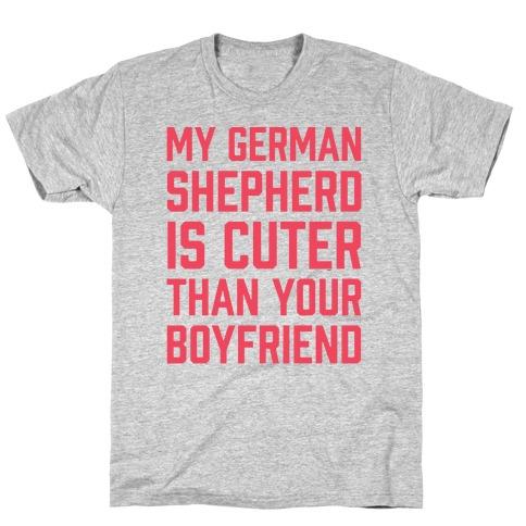 My German Shepherd Is Cuter Than Your Boyfriend T-Shirt