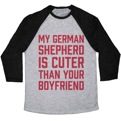 My German Shepherd Is Cuter Than Your Boyfriend Baseball Tee