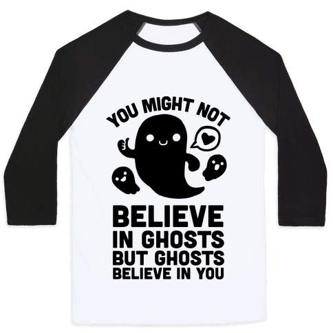 You Might Not Believe in Ghosts But Ghosts Believe in You Baseball Tee