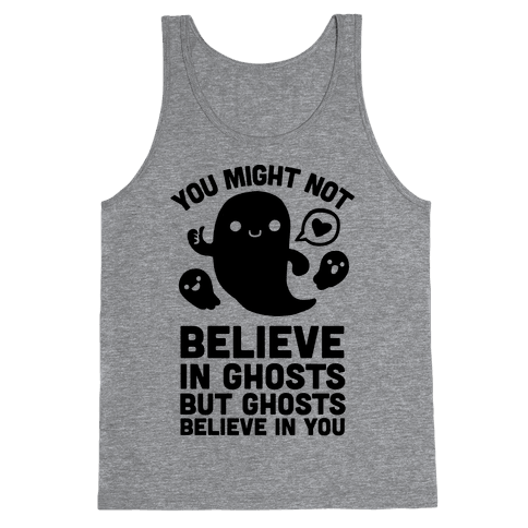 You Might Not Believe in Ghosts But Ghosts Believe in You Tank Top