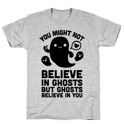 You Might Not Believe in Ghosts But Ghosts Believe in You Mens T-Shirt