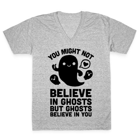 You Might Not Believe in Ghosts But Ghosts Believe in You V-Neck Tee Shirt