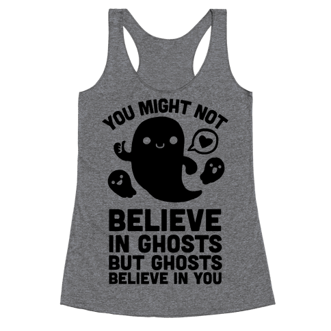 You Might Not Believe in Ghosts But Ghosts Believe in You Racerback Tank Top