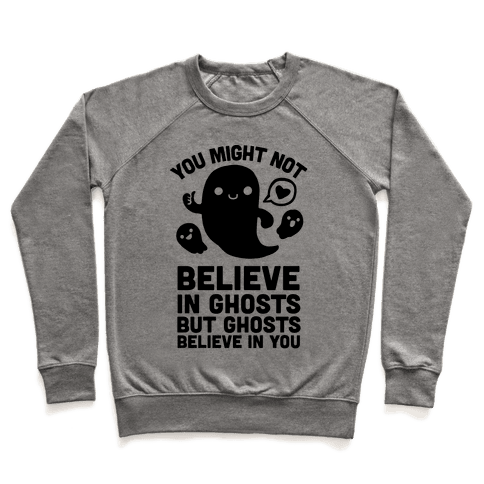 You Might Not Believe in Ghosts But Ghosts Believe in You Pullover