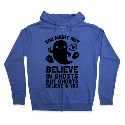 You Might Not Believe in Ghosts But Ghosts Believe in You Zip Hoodie