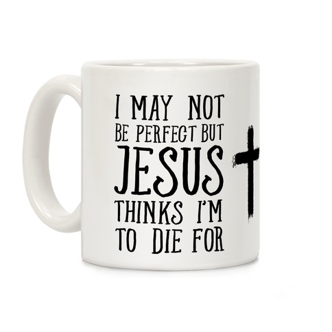 I May Not Be Perfect but Jesus Thinks I'm to Die For Coffee Mug
