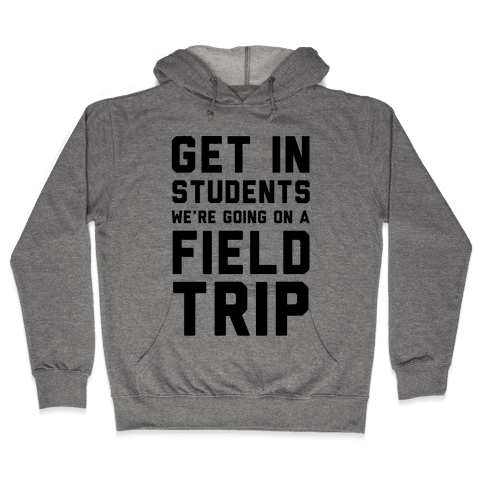 Get In Students We're Going On A Field Trip Hooded Sweatshirt