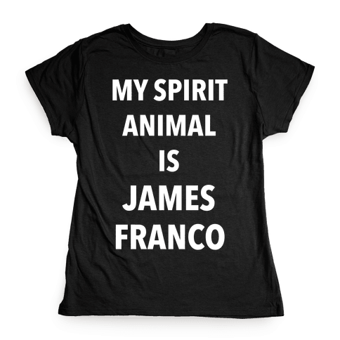 My Spirit Animal Is James Franco Womens T-Shirt