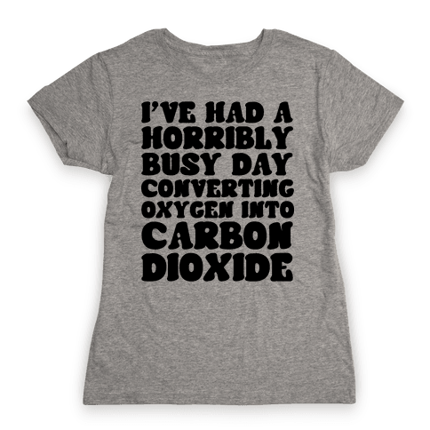 I've Had A Horribly Busy Day Converting Oxygen Into Carbon Dioxide Womens T-Shirt