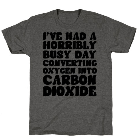 I've Had A Horribly Busy Day Converting Oxygen Into Carbon Dioxide T-Shirt