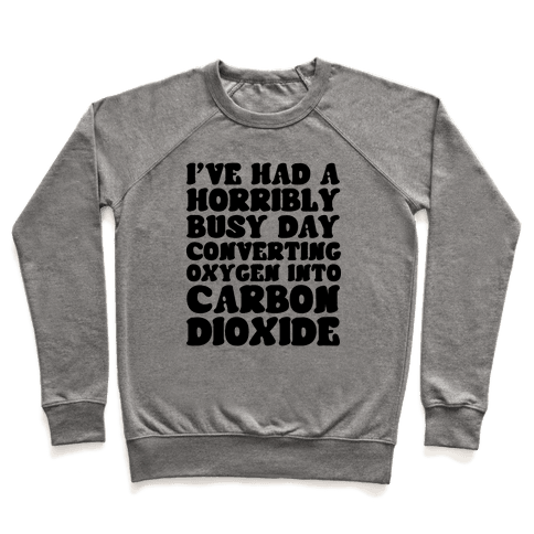 I've Had A Horribly Busy Day Converting Oxygen Into Carbon Dioxide Pullover