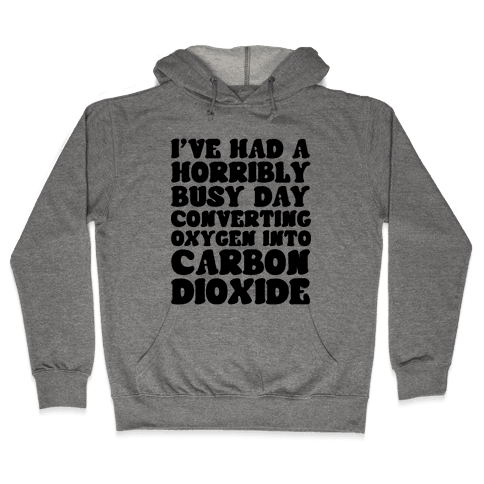 I've Had A Horribly Busy Day Converting Oxygen Into Carbon Dioxide Hooded Sweatshirt