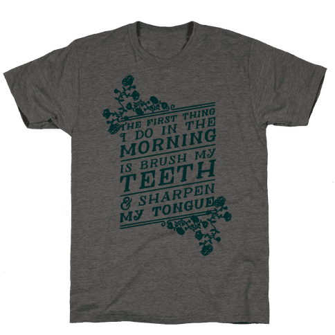 The First Thing I Do In The Morning Is Brush My Teeth And Sharpen My Tongue Mens T-Shirt