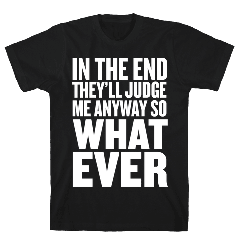 In The End They'll Judge Me Anyway Mens T-Shirt